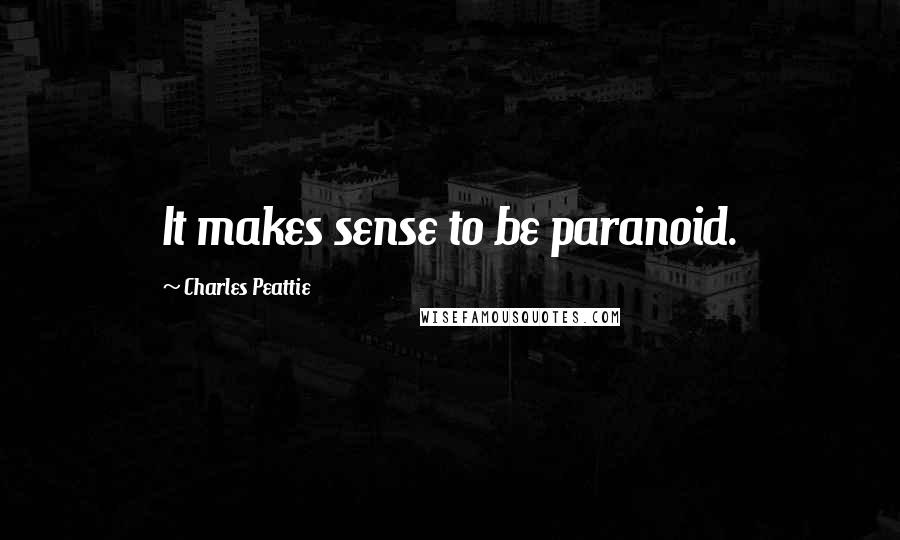 Charles Peattie quotes: It makes sense to be paranoid.