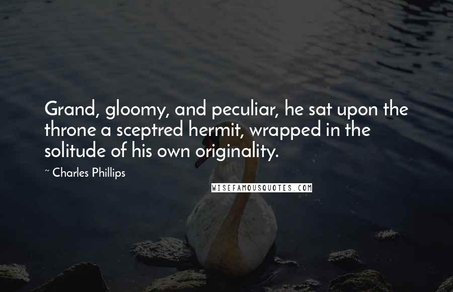 Charles Phillips quotes: Grand, gloomy, and peculiar, he sat upon the throne a sceptred hermit, wrapped in the solitude of his own originality.