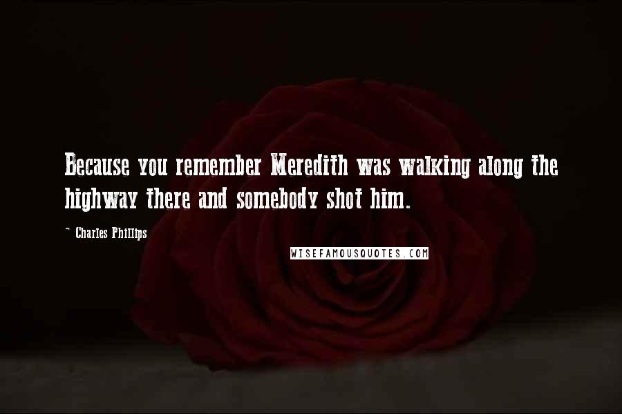 Charles Phillips quotes: Because you remember Meredith was walking along the highway there and somebody shot him.