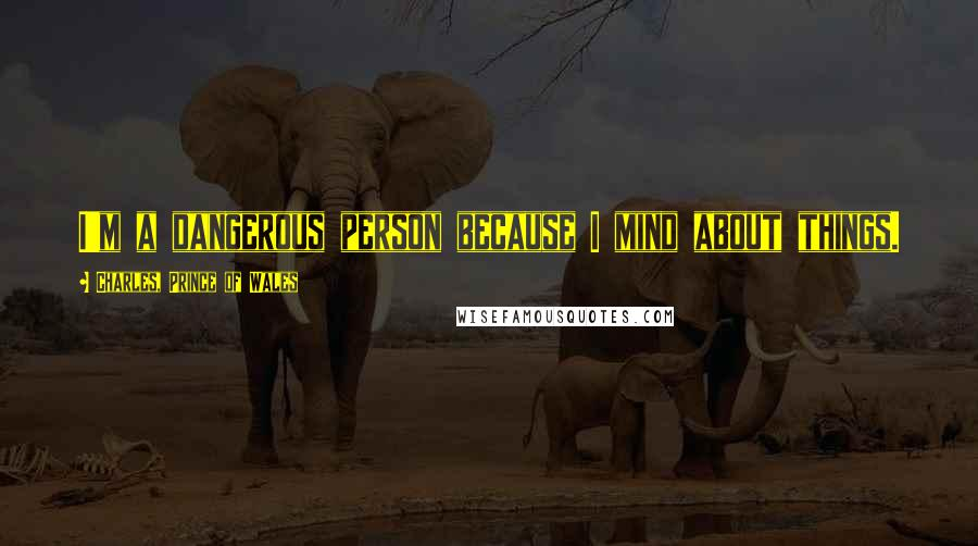 Charles, Prince Of Wales quotes: I'm a dangerous person because I mind about things.