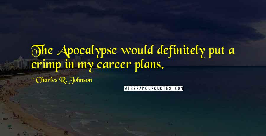 Charles R. Johnson quotes: The Apocalypse would definitely put a crimp in my career plans.