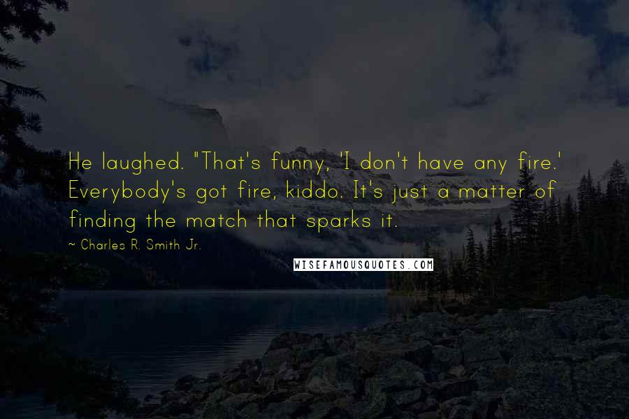 """Charles R. Smith Jr. quotes: He laughed. """"That's funny, 'I don't have any fire.' Everybody's got fire, kiddo. It's just a matter of finding the match that sparks it."""