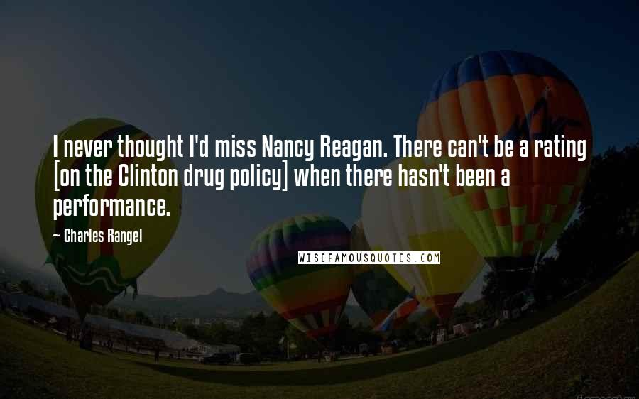 Charles Rangel quotes: I never thought I'd miss Nancy Reagan. There can't be a rating [on the Clinton drug policy] when there hasn't been a performance.