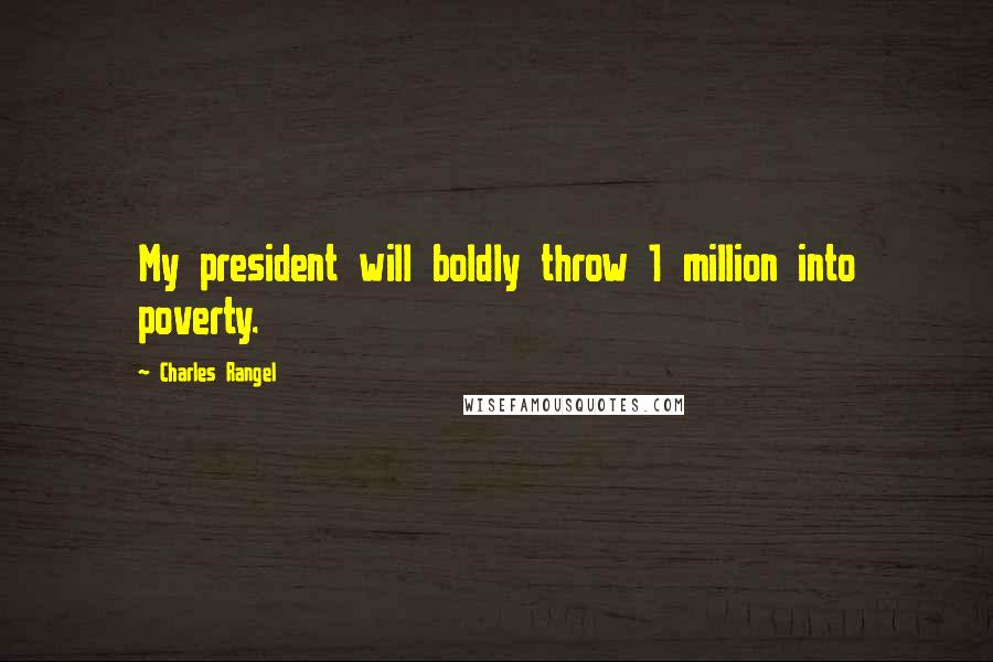 Charles Rangel quotes: My president will boldly throw 1 million into poverty.