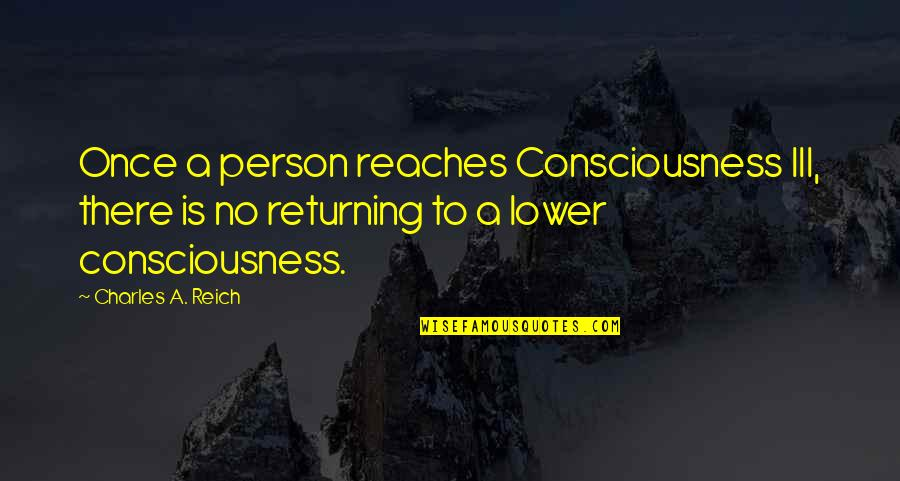 Charles Reich Quotes By Charles A. Reich: Once a person reaches Consciousness III, there is