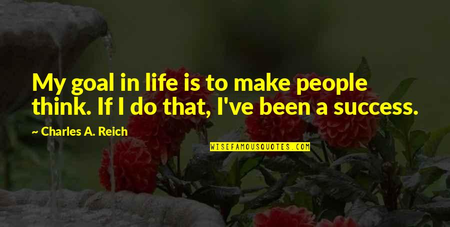 Charles Reich Quotes By Charles A. Reich: My goal in life is to make people