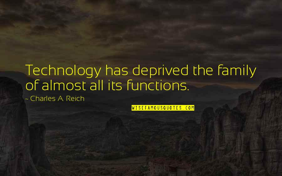 Charles Reich Quotes By Charles A. Reich: Technology has deprived the family of almost all