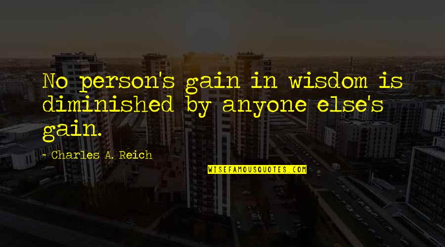 Charles Reich Quotes By Charles A. Reich: No person's gain in wisdom is diminished by