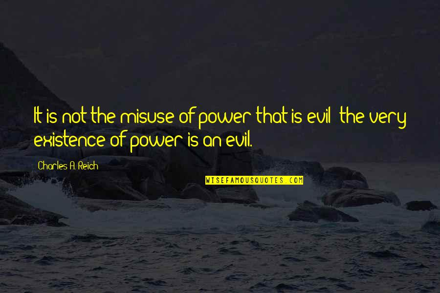 Charles Reich Quotes By Charles A. Reich: It is not the misuse of power that