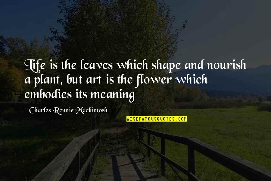 Charles Rennie Mackintosh Quotes By Charles Rennie Mackintosh: Life is the leaves which shape and nourish