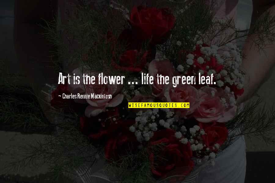 Charles Rennie Mackintosh Quotes By Charles Rennie Mackintosh: Art is the flower ... life the green