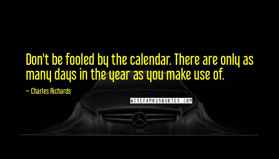 Charles Richards quotes: Don't be fooled by the calendar. There are only as many days in the year as you make use of.