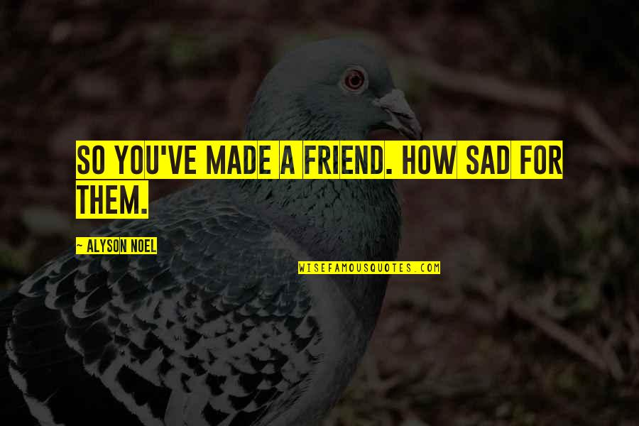 Charles Ringling Quotes By Alyson Noel: So you've made a friend. How sad for
