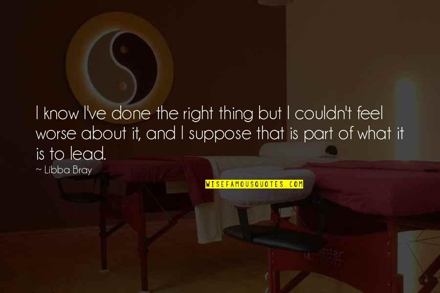 Charles Ringling Quotes By Libba Bray: I know I've done the right thing but