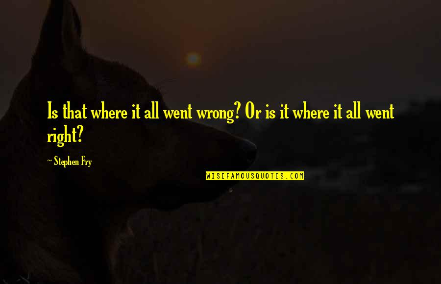 Charles Ringling Quotes By Stephen Fry: Is that where it all went wrong? Or