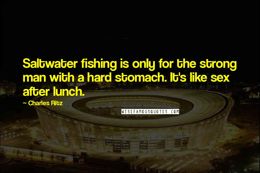 Charles Ritz quotes: Saltwater fishing is only for the strong man with a hard stomach. It's like sex after lunch.