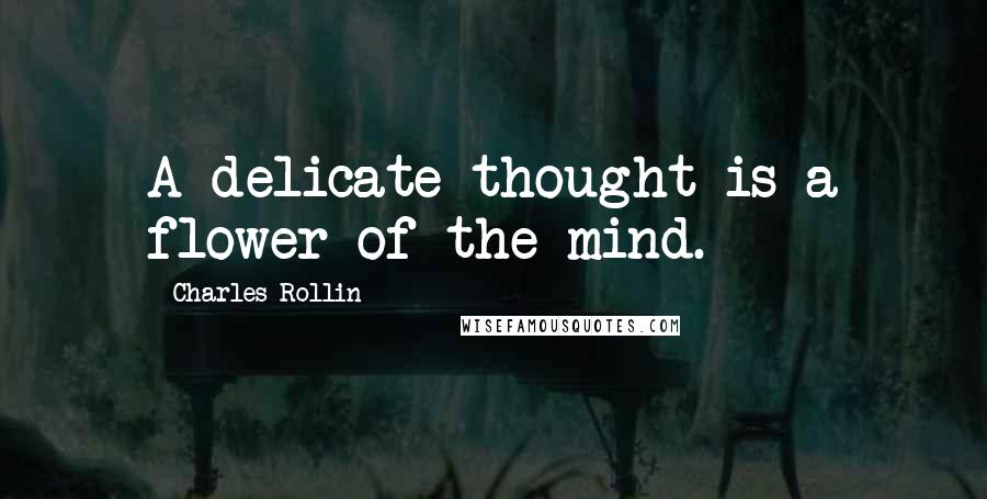 Charles Rollin quotes: A delicate thought is a flower of the mind.