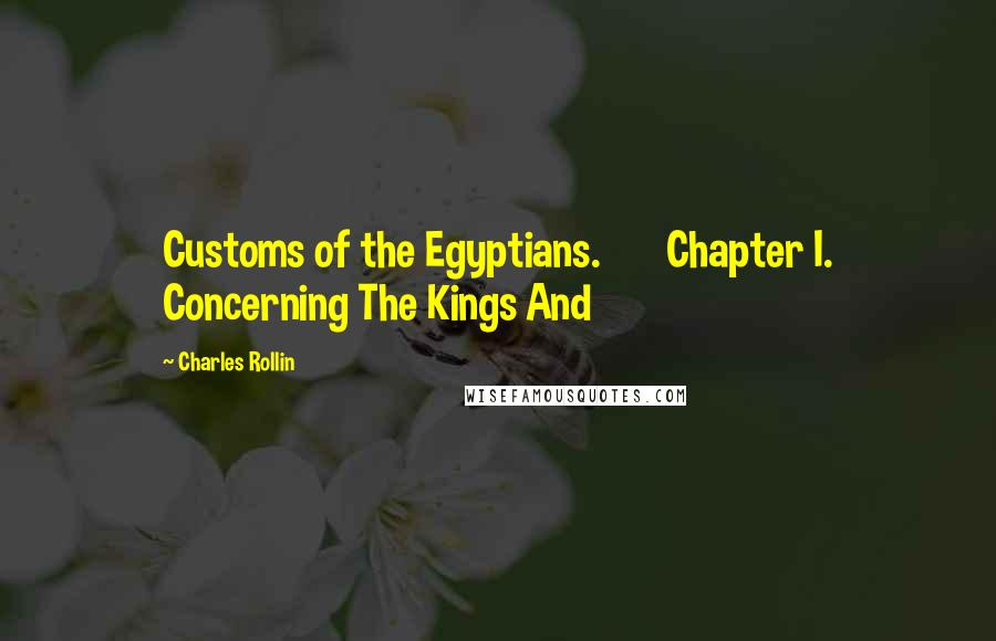 Charles Rollin quotes: Customs of the Egyptians. Chapter I. Concerning The Kings And