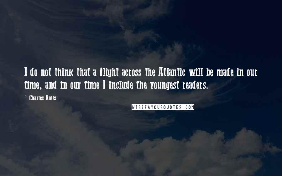 Charles Rolls quotes: I do not think that a flight across the Atlantic will be made in our time, and in our time I include the youngest readers.