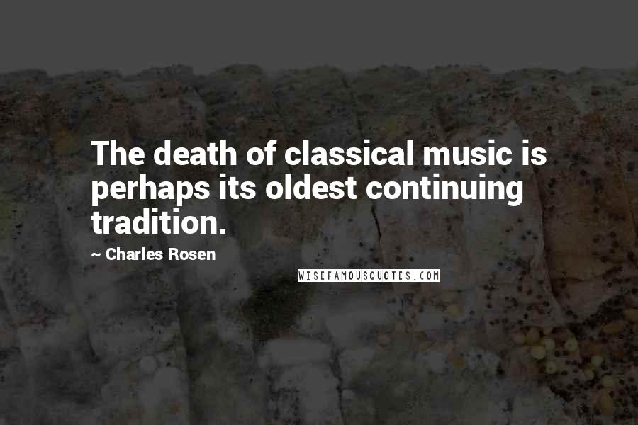 Charles Rosen quotes: The death of classical music is perhaps its oldest continuing tradition.