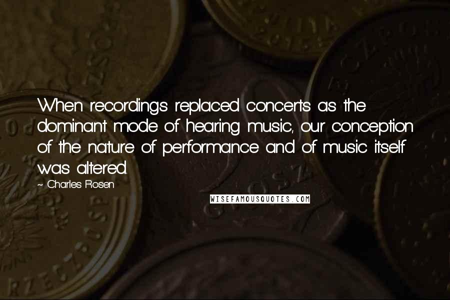 Charles Rosen quotes: When recordings replaced concerts as the dominant mode of hearing music, our conception of the nature of performance and of music itself was altered.