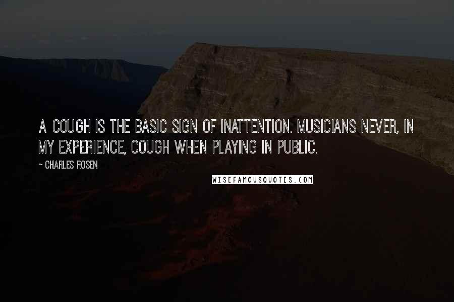 Charles Rosen quotes: A cough is the basic sign of inattention. Musicians never, in my experience, cough when playing in public.