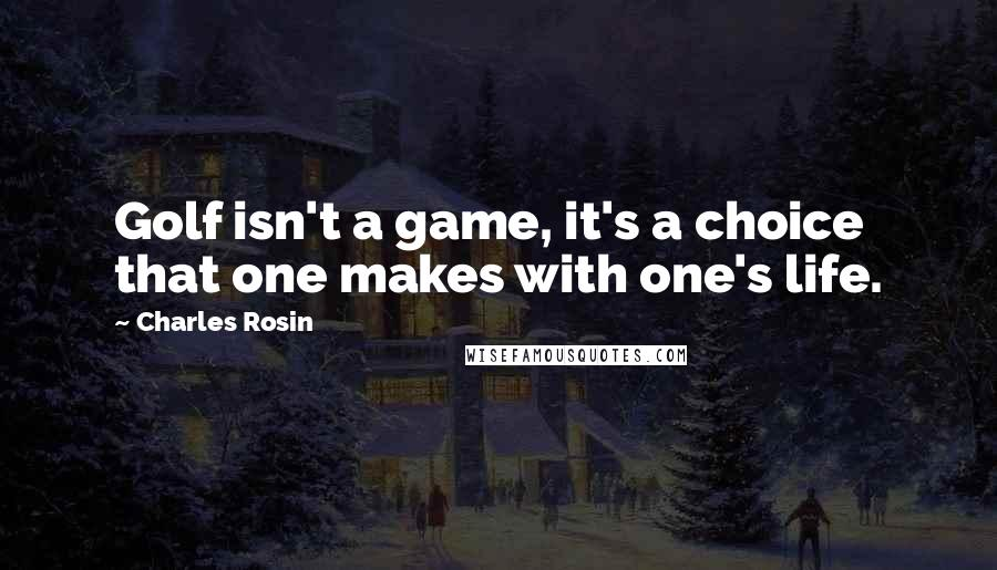 Charles Rosin quotes: Golf isn't a game, it's a choice that one makes with one's life.