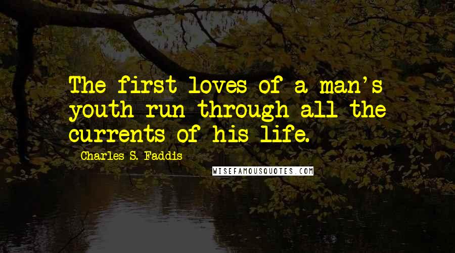 Charles S. Faddis quotes: The first loves of a man's youth run through all the currents of his life.