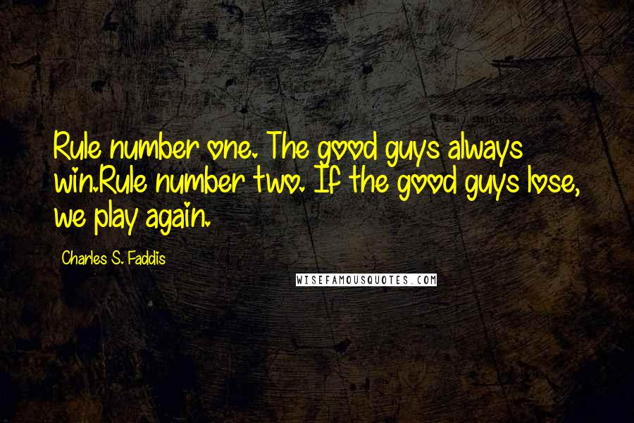 Charles S. Faddis quotes: Rule number one. The good guys always win.Rule number two. If the good guys lose, we play again.