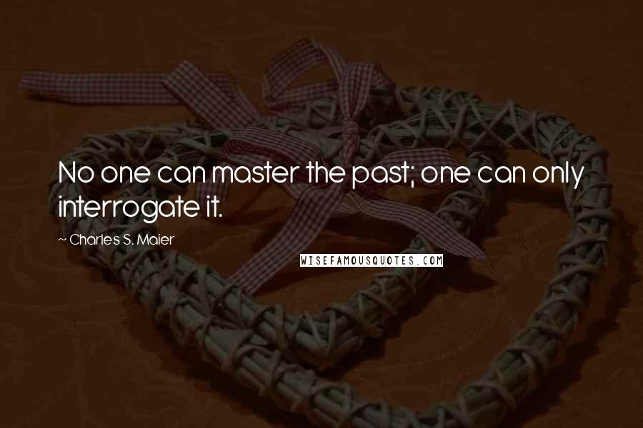 Charles S. Maier quotes: No one can master the past; one can only interrogate it.