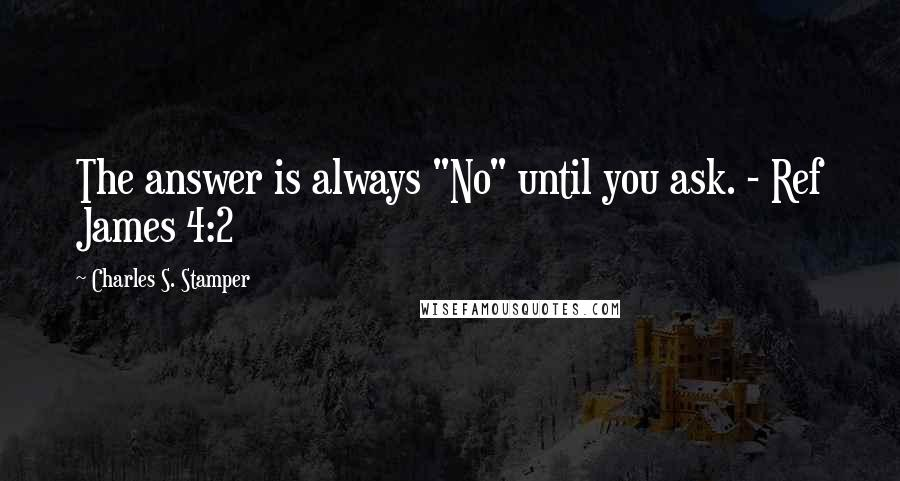 "Charles S. Stamper quotes: The answer is always ""No"" until you ask. - Ref James 4:2"