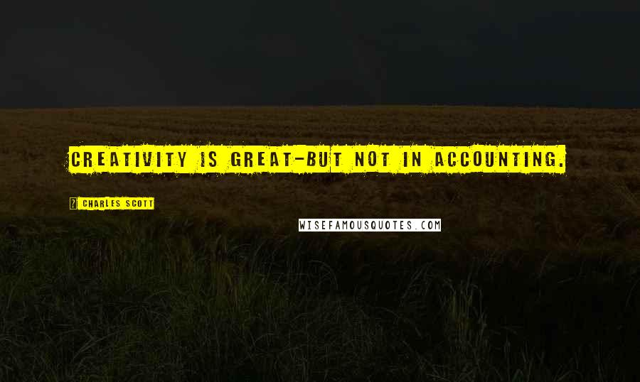 Charles Scott quotes: Creativity is great-but not in accounting.