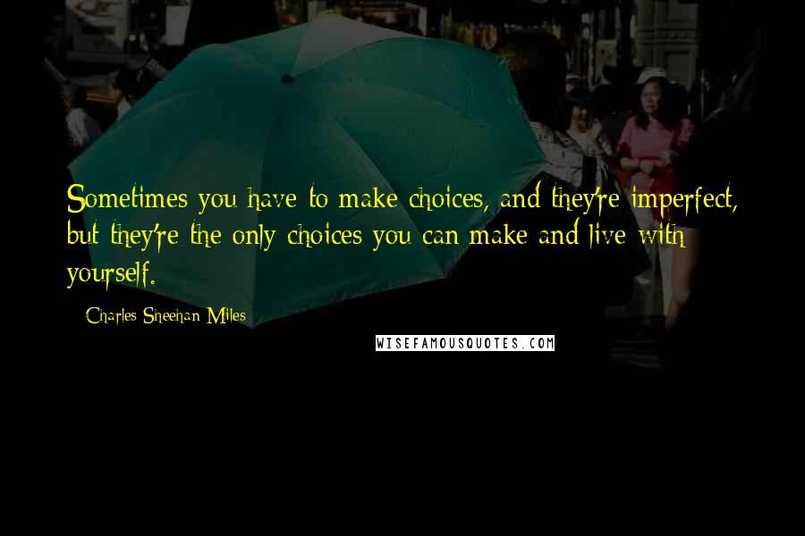 Charles Sheehan-Miles quotes: Sometimes you have to make choices, and they're imperfect, but they're the only choices you can make and live with yourself.