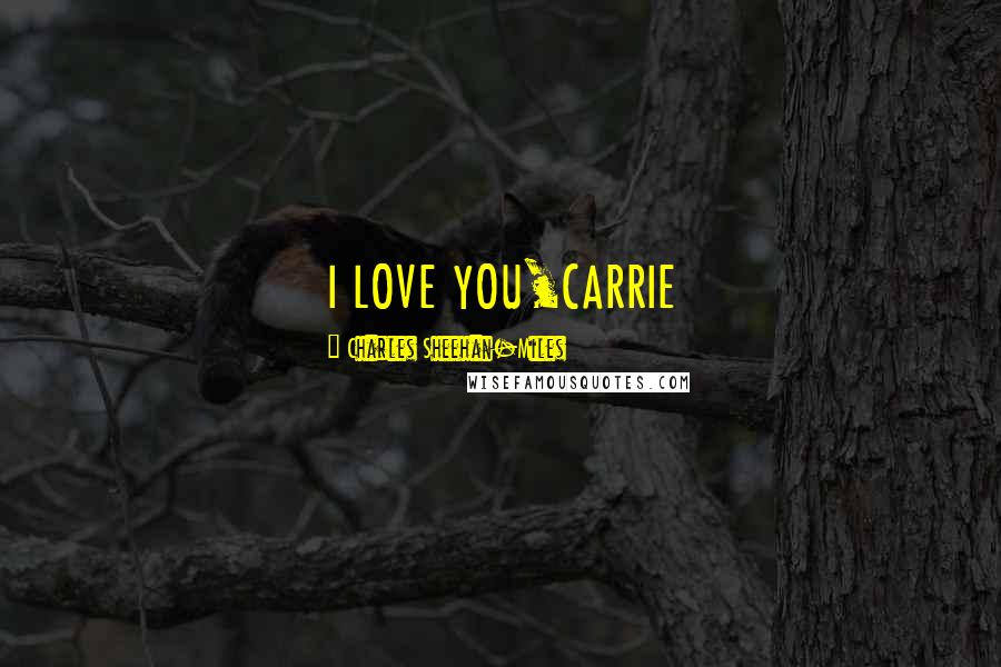 Charles Sheehan-Miles quotes: I LOVE YOU,CARRIE