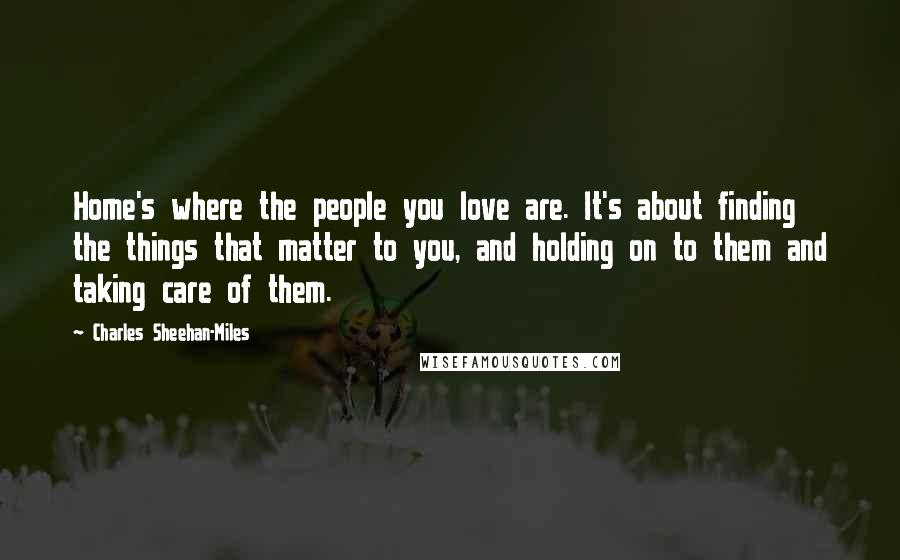 Charles Sheehan-Miles quotes: Home's where the people you love are. It's about finding the things that matter to you, and holding on to them and taking care of them.