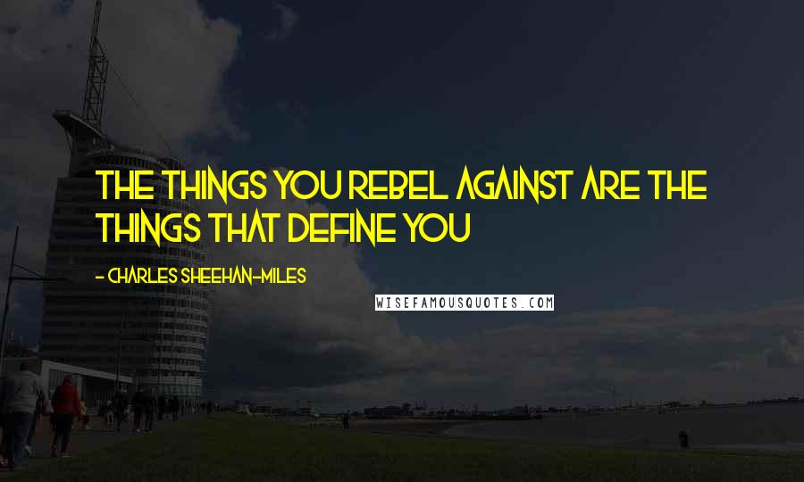 Charles Sheehan-Miles quotes: The things you rebel against are the things that define you
