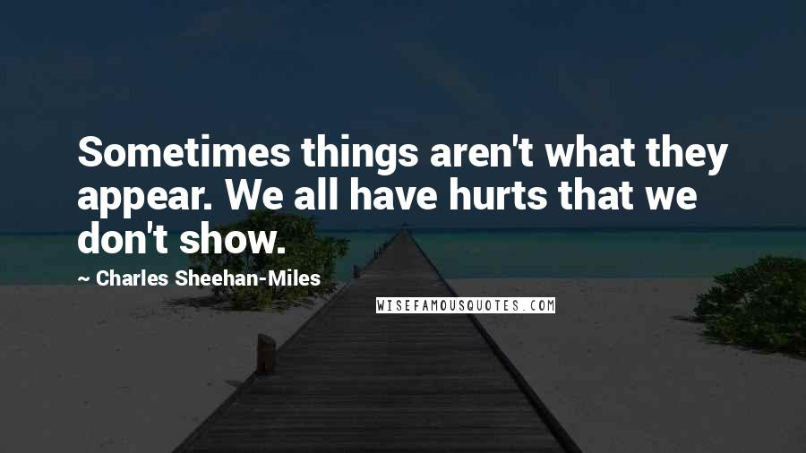 Charles Sheehan-Miles quotes: Sometimes things aren't what they appear. We all have hurts that we don't show.