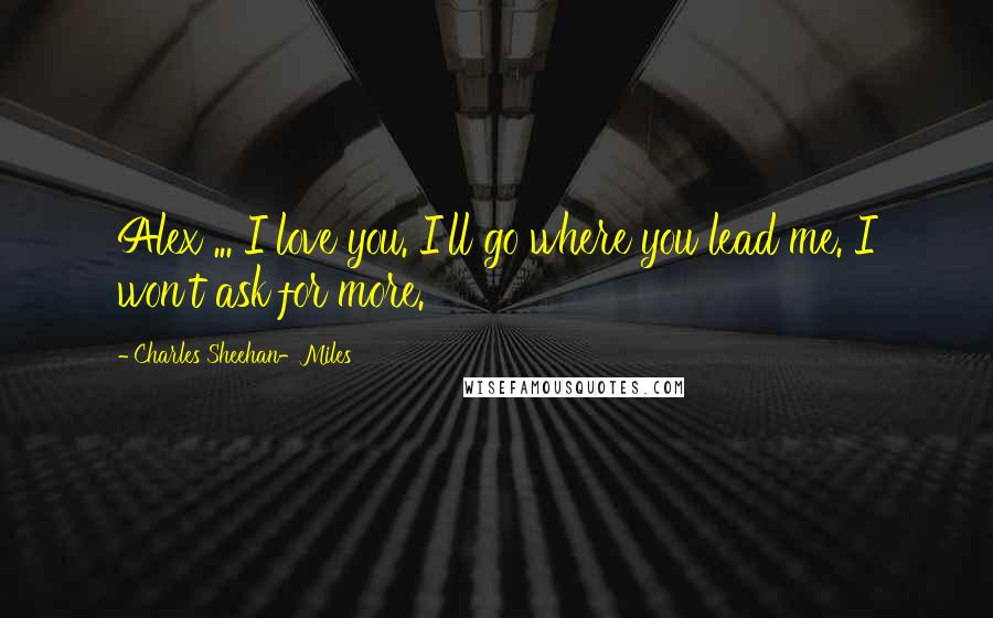 Charles Sheehan-Miles quotes: Alex ... I love you. I'll go where you lead me. I won't ask for more.