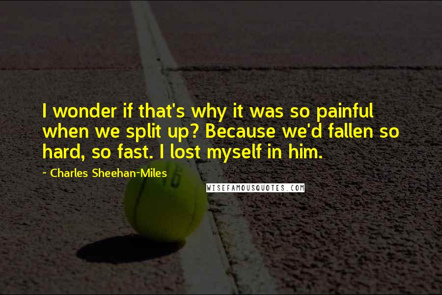 Charles Sheehan-Miles quotes: I wonder if that's why it was so painful when we split up? Because we'd fallen so hard, so fast. I lost myself in him.