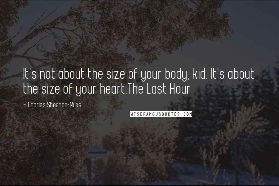 Charles Sheehan-Miles quotes: It's not about the size of your body, kid. It's about the size of your heart.The Last Hour