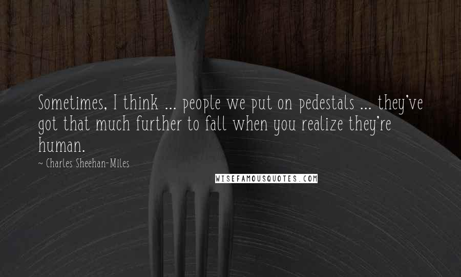 Charles Sheehan-Miles quotes: Sometimes, I think ... people we put on pedestals ... they've got that much further to fall when you realize they're human.