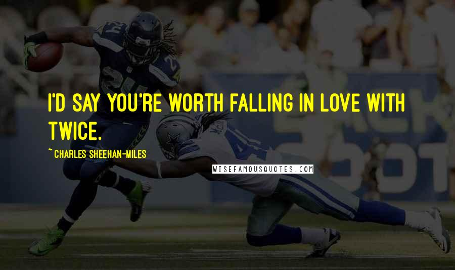 Charles Sheehan-Miles quotes: I'd say you're worth falling in love with twice.