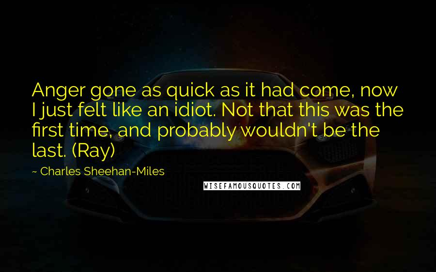 Charles Sheehan-Miles quotes: Anger gone as quick as it had come, now I just felt like an idiot. Not that this was the first time, and probably wouldn't be the last. (Ray)