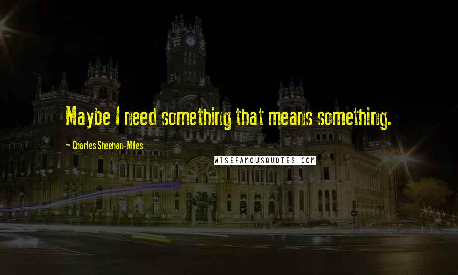 Charles Sheehan-Miles quotes: Maybe I need something that means something.