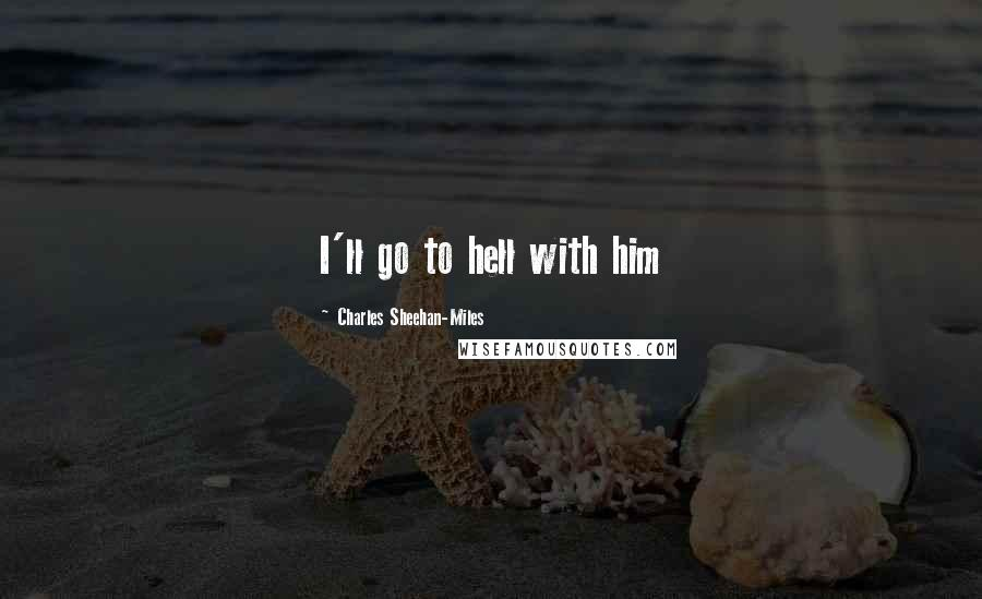 Charles Sheehan-Miles quotes: I'll go to hell with him
