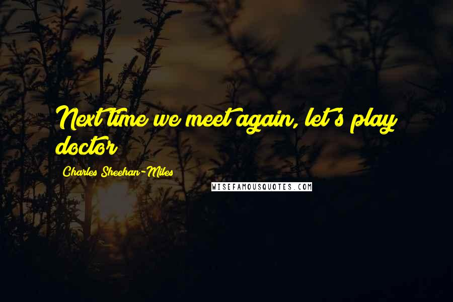 Charles Sheehan-Miles quotes: Next time we meet again, let's play doctor