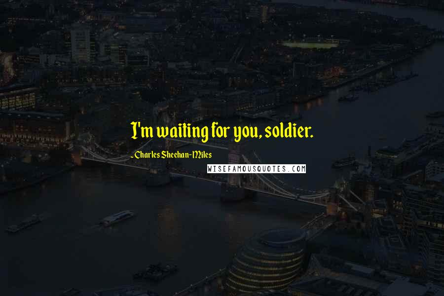 Charles Sheehan-Miles quotes: I'm waiting for you, soldier.