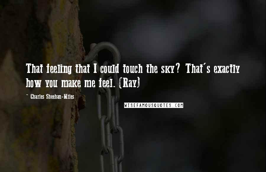 Charles Sheehan-Miles quotes: That feeling that I could touch the sky? That's exactly how you make me feel. (Ray)