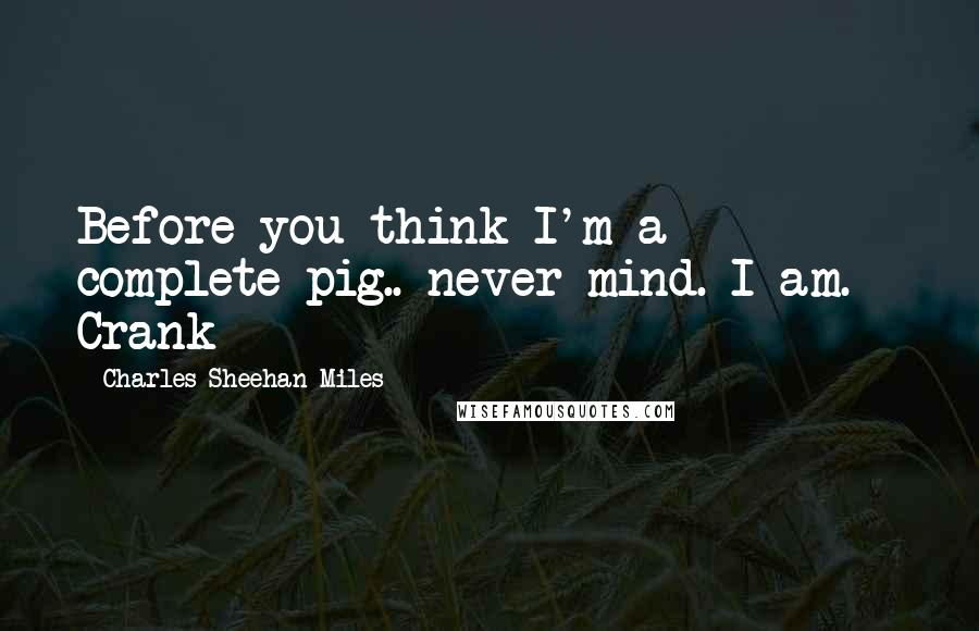 Charles Sheehan-Miles quotes: Before you think I'm a complete pig.. never mind. I am. - Crank