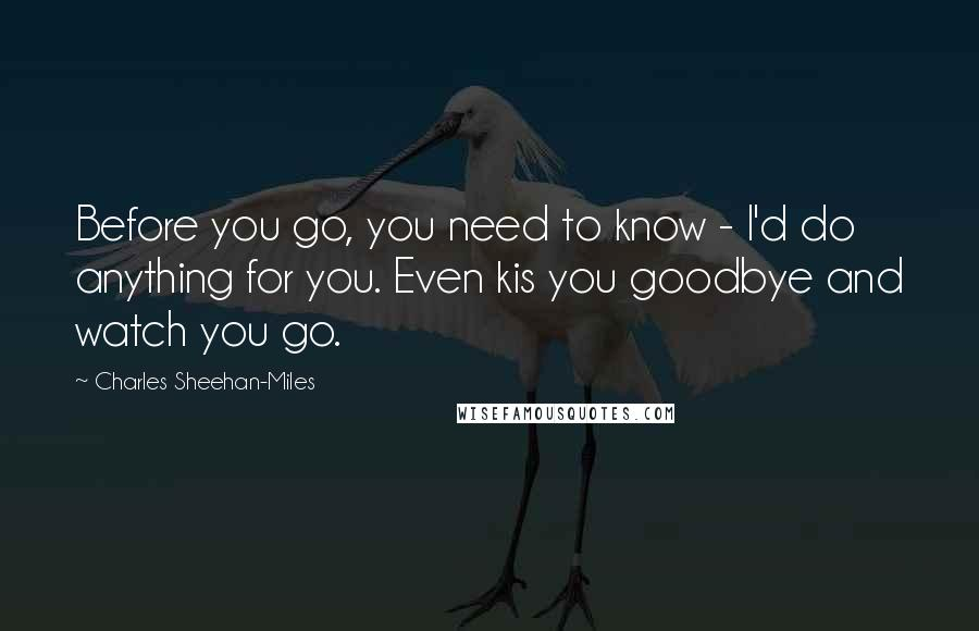 Charles Sheehan-Miles quotes: Before you go, you need to know - I'd do anything for you. Even kis you goodbye and watch you go.
